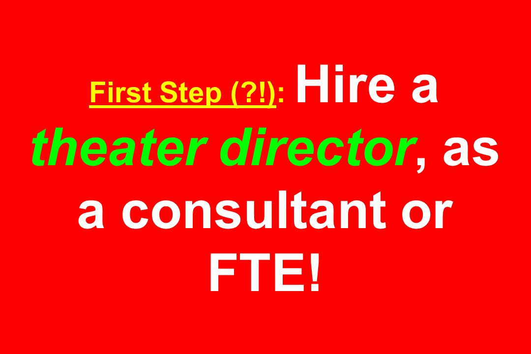 First Step ( !): Hire a theater director, as a consultant or FTE!