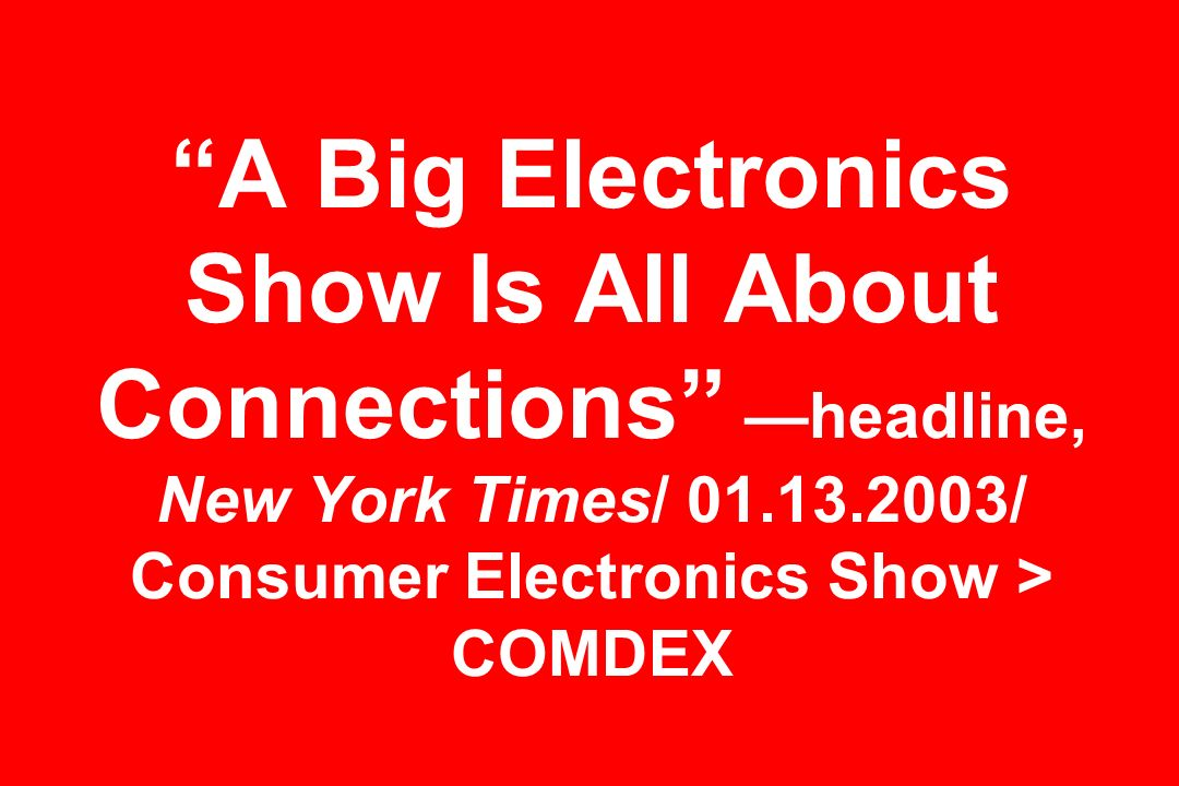 A Big Electronics Show Is All About Connections —headline, New York Times/ 01.13.2003/ Consumer Electronics Show > COMDEX