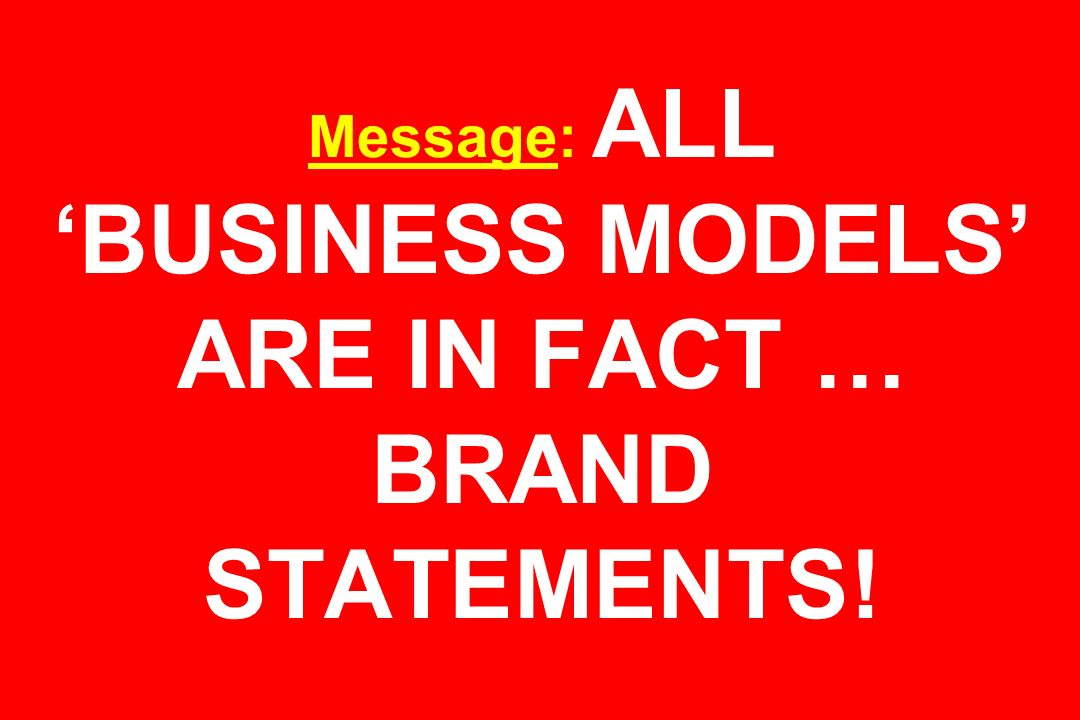 Message: ALL 'BUSINESS MODELS' ARE IN FACT … BRAND STATEMENTS!