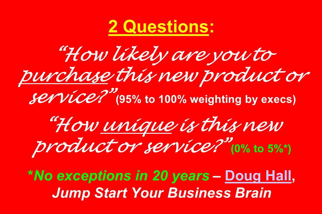 2 Questions: How likely are you to purchase this new product or service (95% to 100% weighting by execs) How unique is this new product or service (0% to 5%*) *No exceptions in 20 years – Doug Hall, Jump Start Your Business Brain