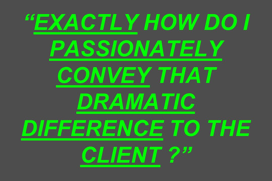 EXACTLY HOW DO I PASSIONATELY CONVEY THAT DRAMATIC DIFFERENCE TO THE CLIENT