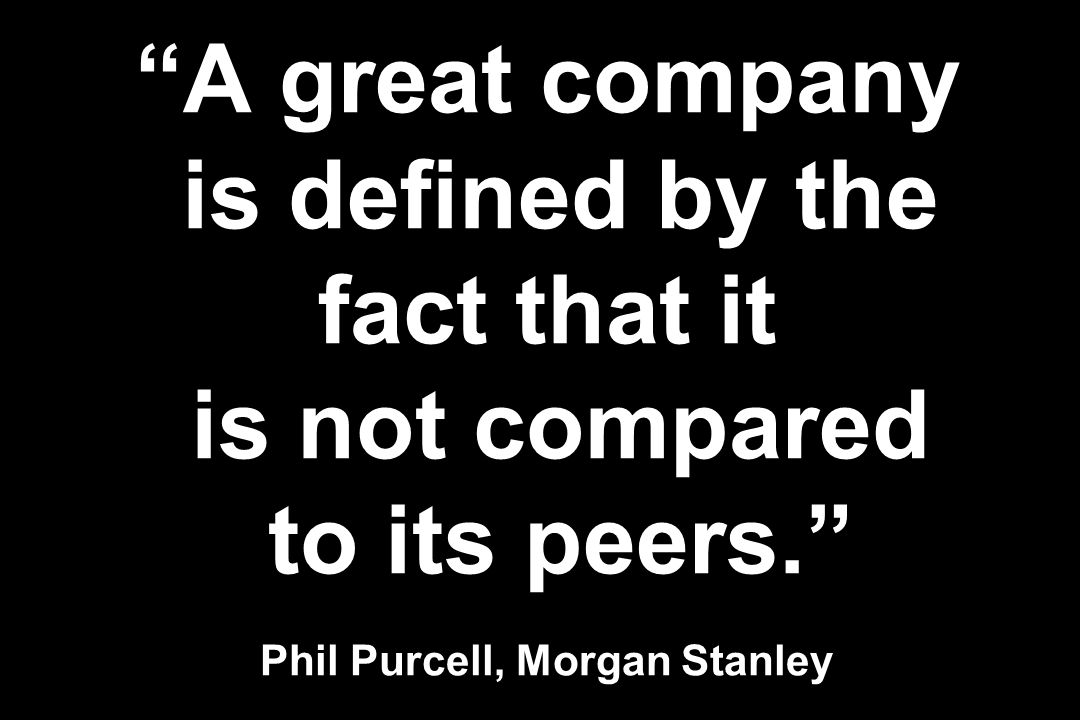 A great company is defined by the fact that it is not compared to its peers. Phil Purcell, Morgan Stanley
