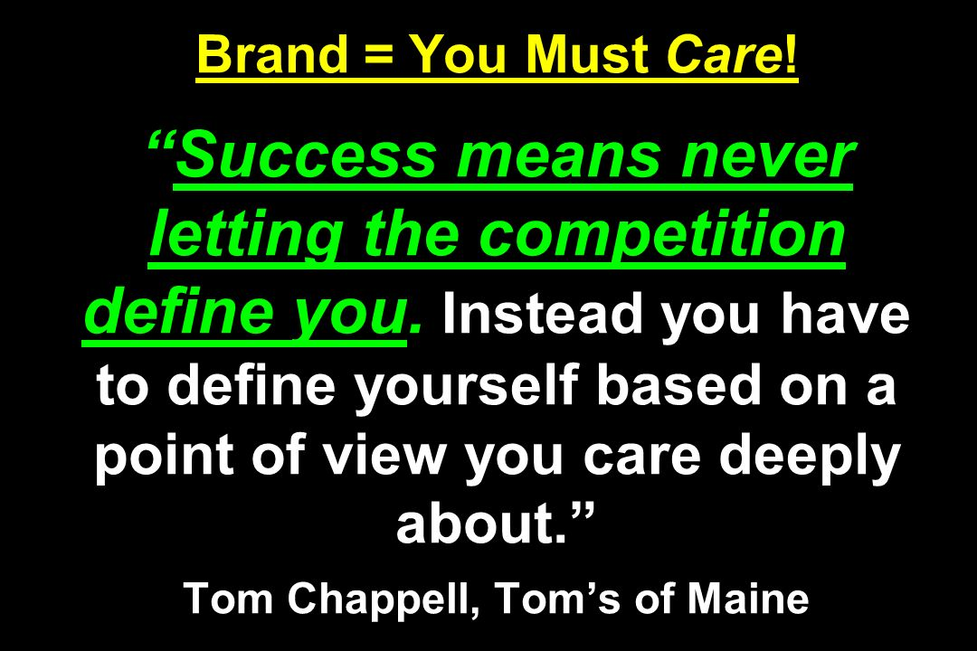 Brand = You Must Care. Success means never letting the competition define you.