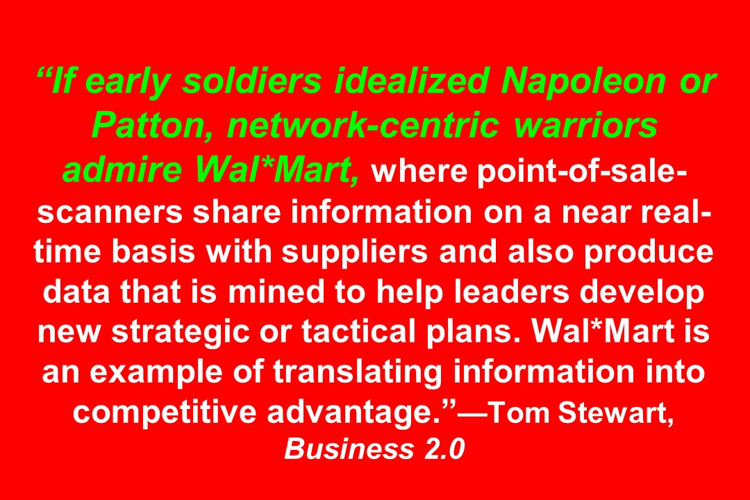 If early soldiers idealized Napoleon or Patton, network-centric warriors admire Wal*Mart, where point-of-sale-scanners share information on a near real-time basis with suppliers and also produce data that is mined to help leaders develop new strategic or tactical plans.