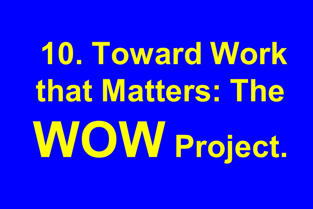 10. Toward Work that Matters: The WOW Project.