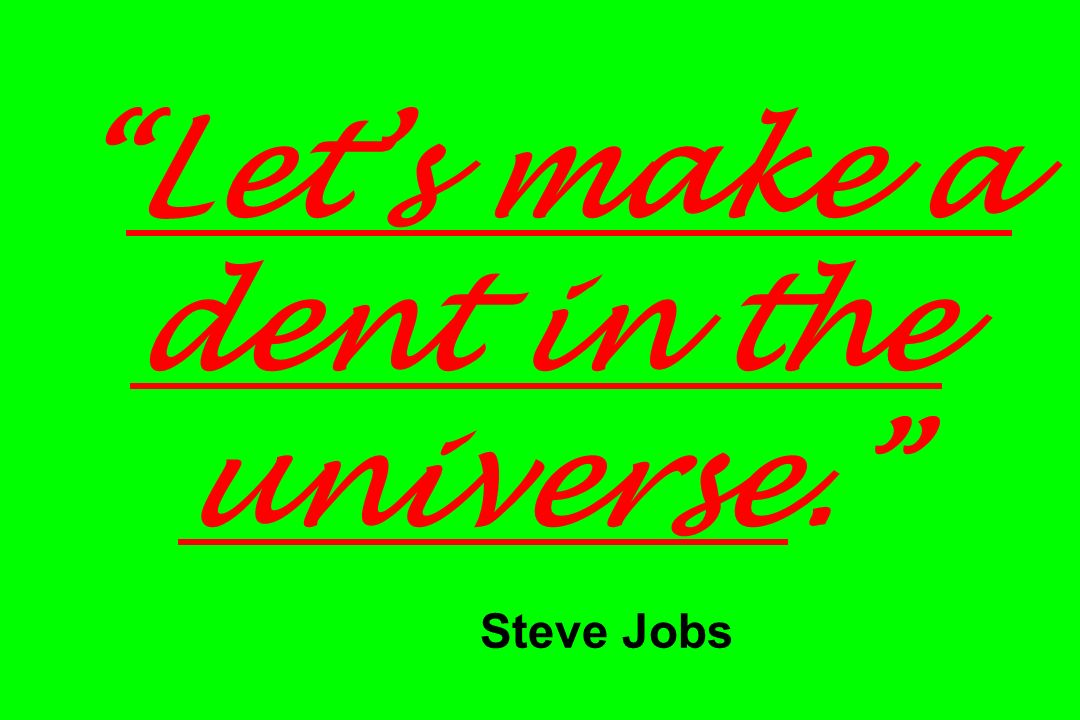 Let's make a dent in the universe. Steve Jobs