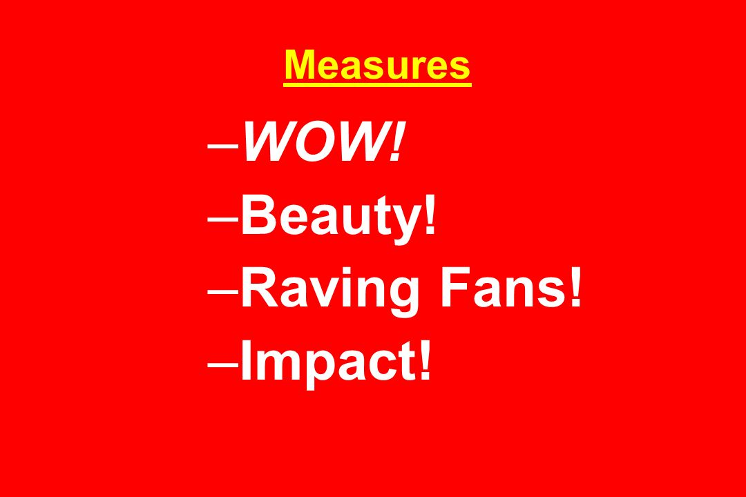 Measures WOW! Beauty! Raving Fans! Impact!