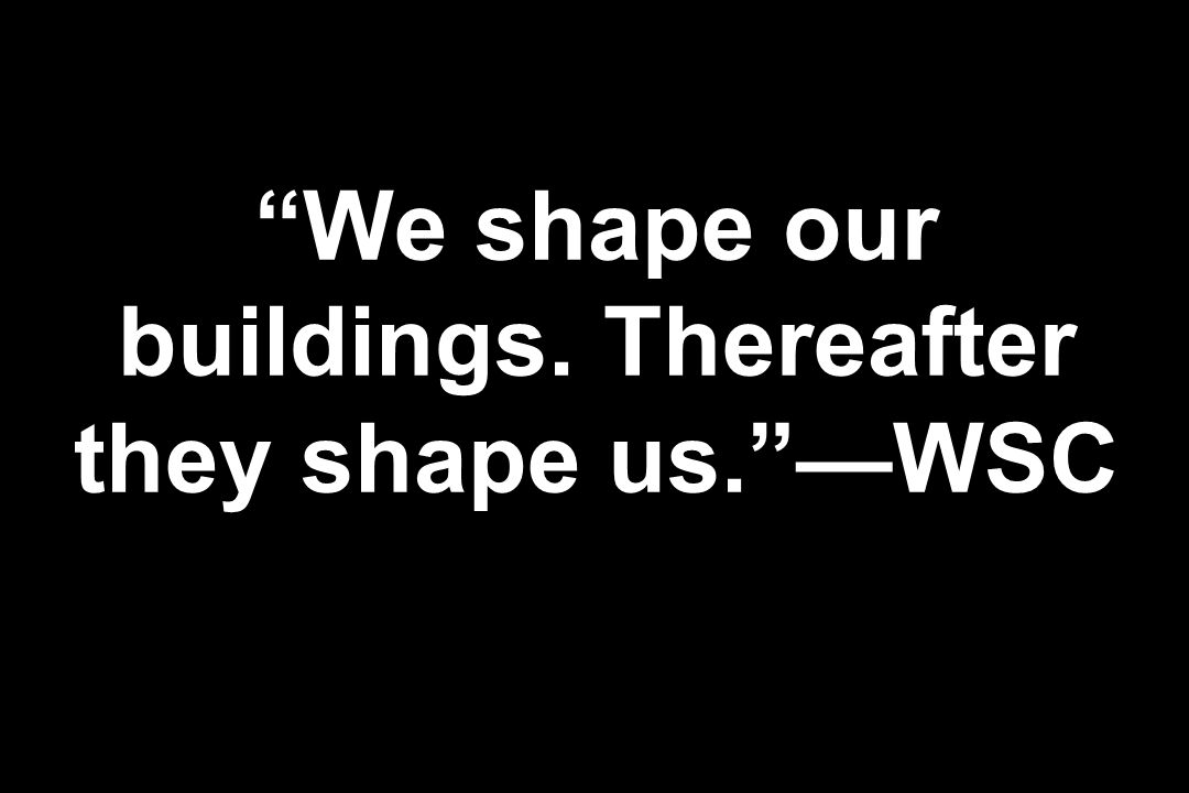 We shape our buildings. Thereafter they shape us. —WSC