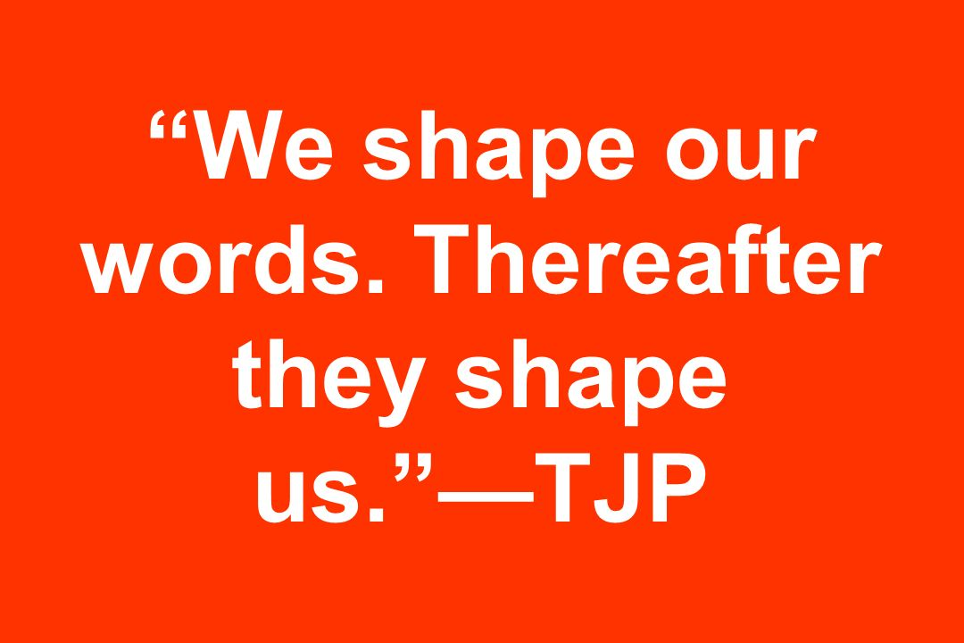 We shape our words. Thereafter they shape us. —TJP