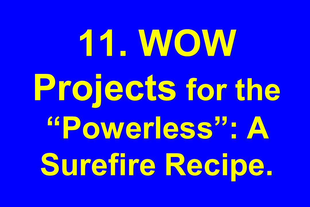 11. WOW Projects for the Powerless : A Surefire Recipe.