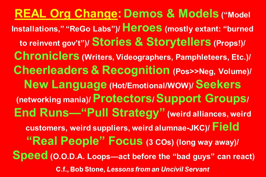 REAL Org Change: Demos & Models ( Model Installations, ReGo Labs )/ Heroes (mostly extant: burned to reinvent gov't )/ Stories & Storytellers (Props!)/ Chroniclers (Writers, Videographers, Pamphleteers, Etc.)/ Cheerleaders & Recognition (Pos>>Neg, Volume)/ New Language (Hot/Emotional/WOW)/ Seekers (networking mania)/ Protectors/ Support Groups/ End Runs— Pull Strategy (weird alliances, weird customers, weird suppliers, weird alumnae-JKC)/ Field Real People Focus (3 COs) (long way away)/ Speed (O.O.D.A.