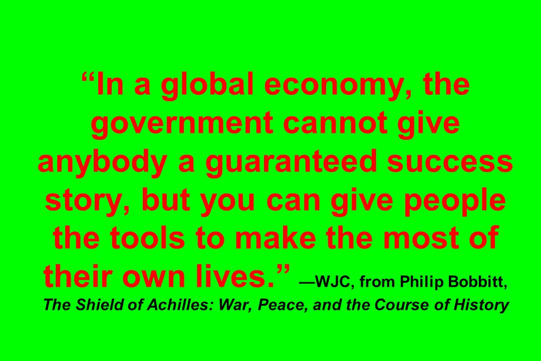 In a global economy, the government cannot give anybody a guaranteed success story, but you can give people the tools to make the most of their own lives. —WJC, from Philip Bobbitt, The Shield of Achilles: War, Peace, and the Course of History