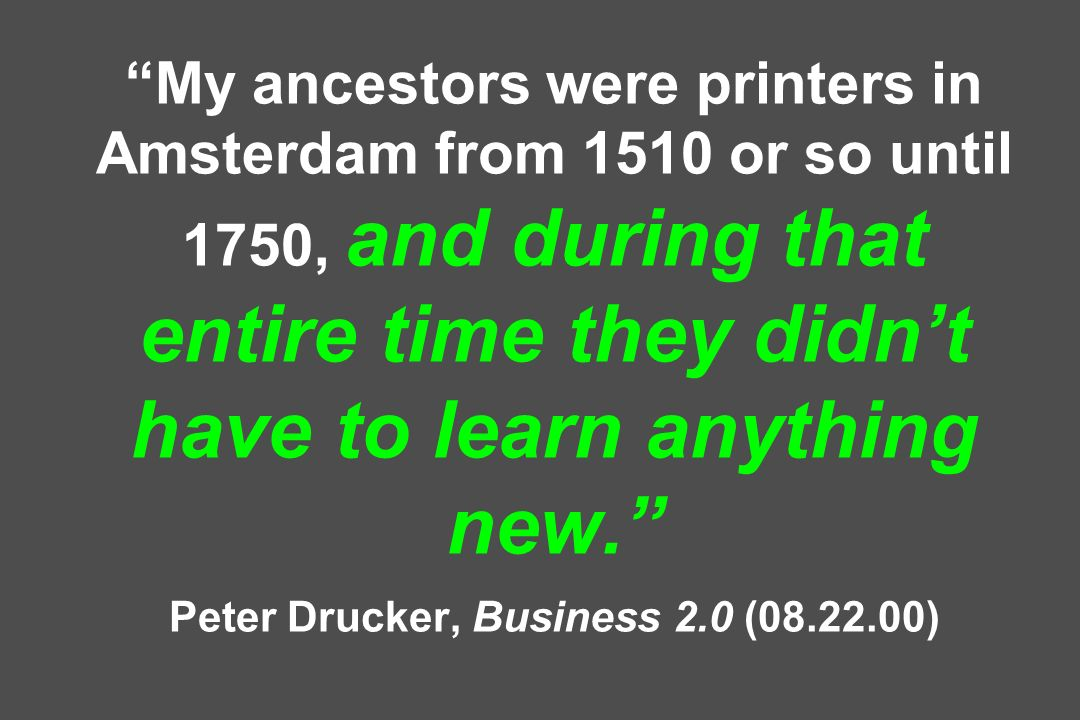 My ancestors were printers in Amsterdam from 1510 or so until 1750, and during that entire time they didn't have to learn anything new. Peter Drucker, Business 2.0 (08.22.00)