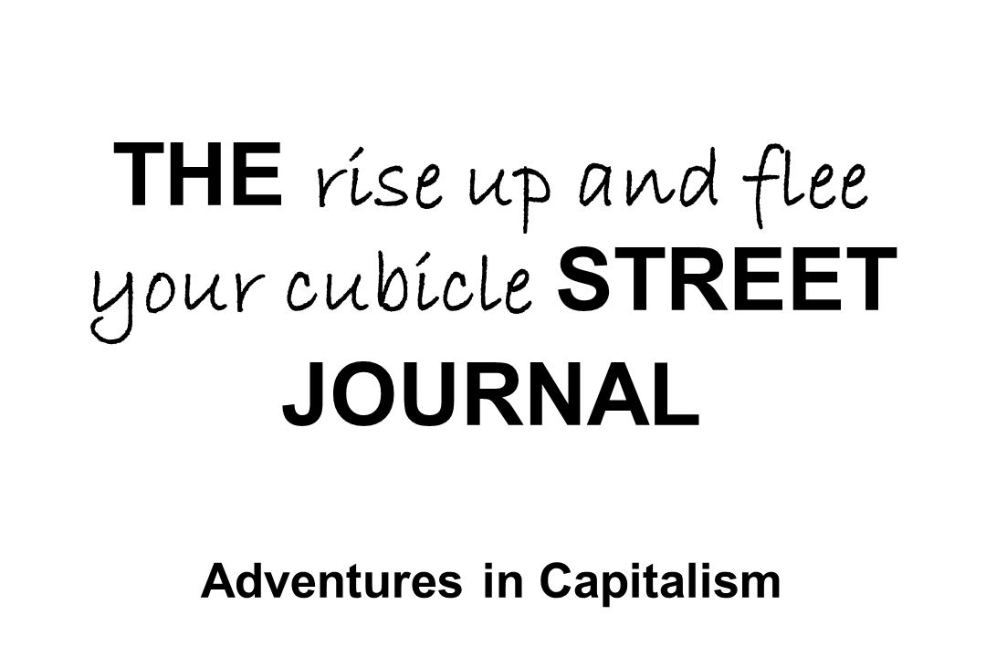 THE rise up and flee your cubicle STREET JOURNAL Adventures in Capitalism