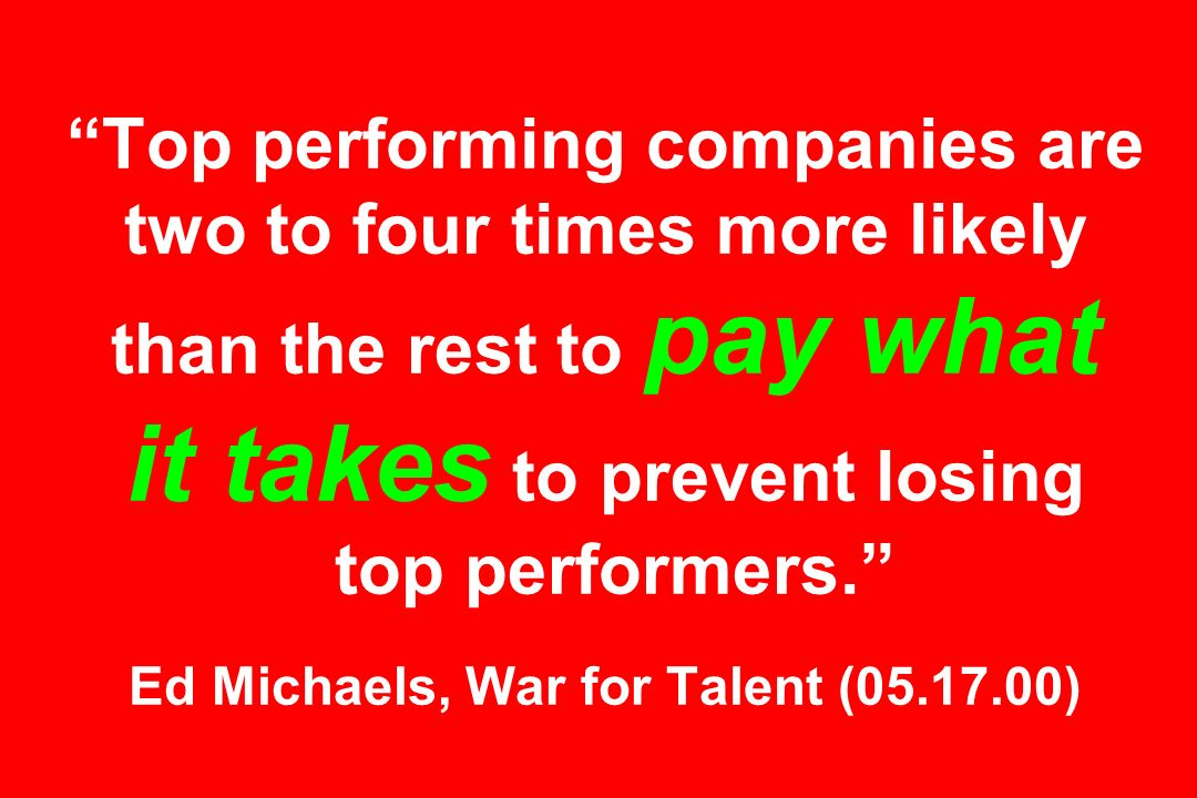 Top performing companies are two to four times more likely than the rest to pay what it takes to prevent losing top performers. Ed Michaels, War for Talent ( )