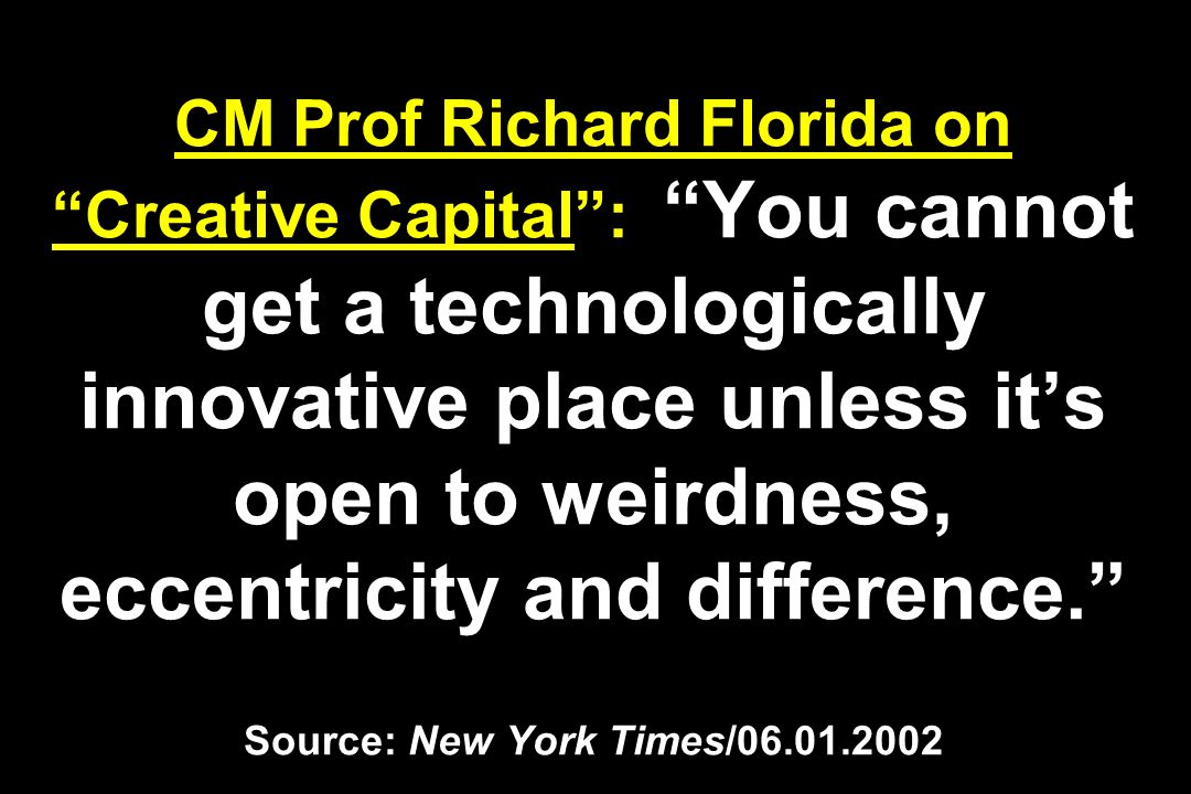 CM Prof Richard Florida on Creative Capital : You cannot get a technologically innovative place unless it's open to weirdness, eccentricity and difference. Source: New York Times/