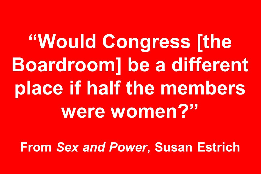 Would Congress [the Boardroom] be a different place if half the members were women From Sex and Power, Susan Estrich