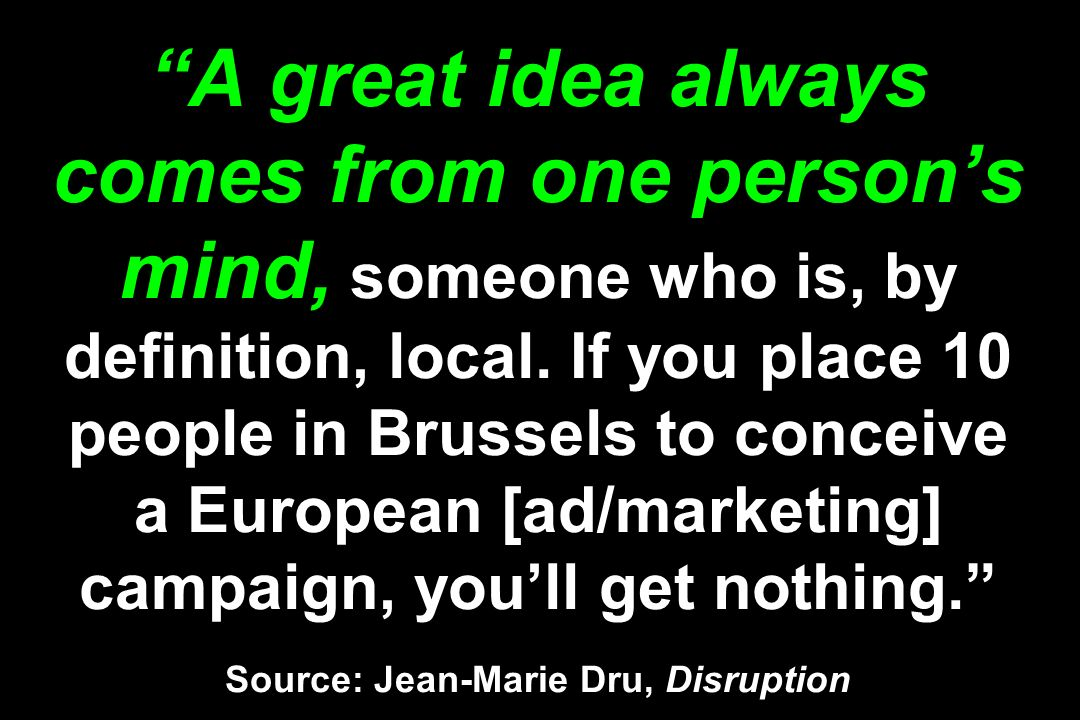 A great idea always comes from one person's mind, someone who is, by definition, local.