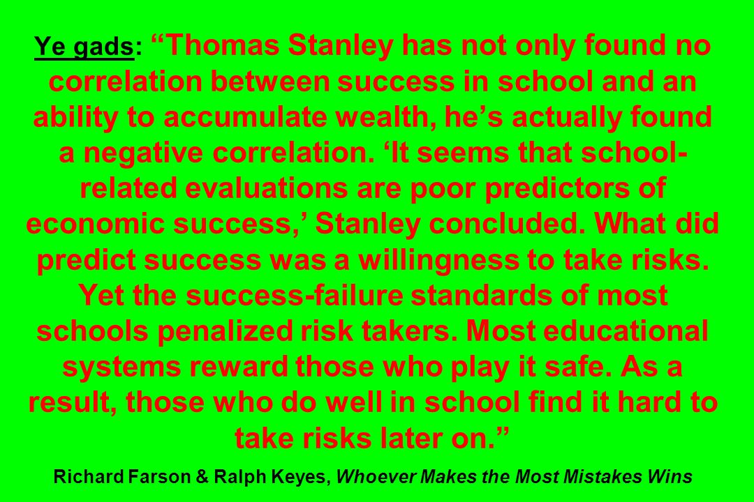 Ye gads: Thomas Stanley has not only found no correlation between success in school and an ability to accumulate wealth, he's actually found a negative correlation.