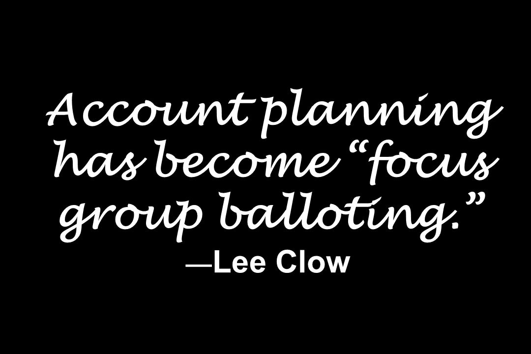Account planning has become focus group balloting. —Lee Clow