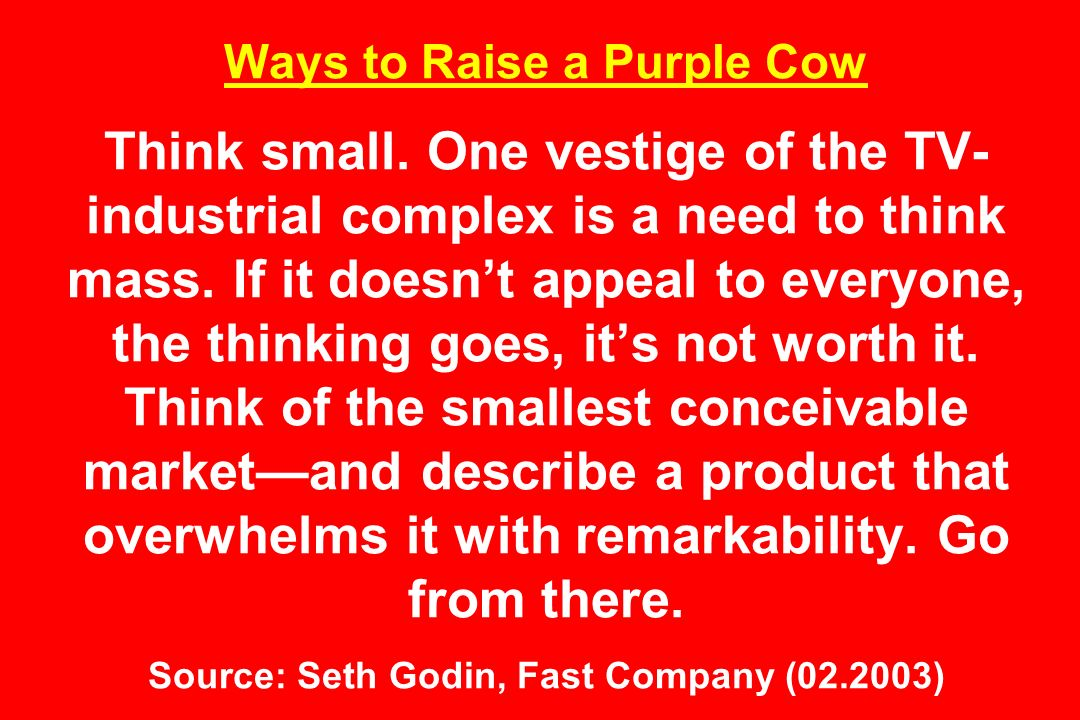 Ways to Raise a Purple Cow Think small