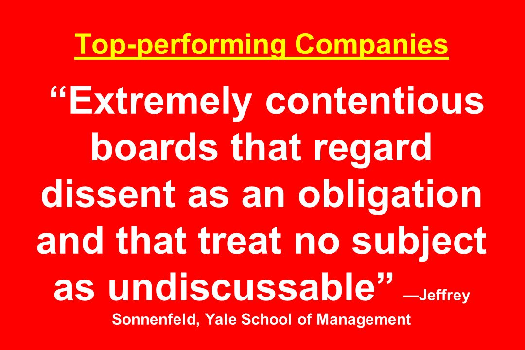Top-performing Companies Extremely contentious boards that regard dissent as an obligation and that treat no subject as undiscussable —Jeffrey Sonnenfeld, Yale School of Management