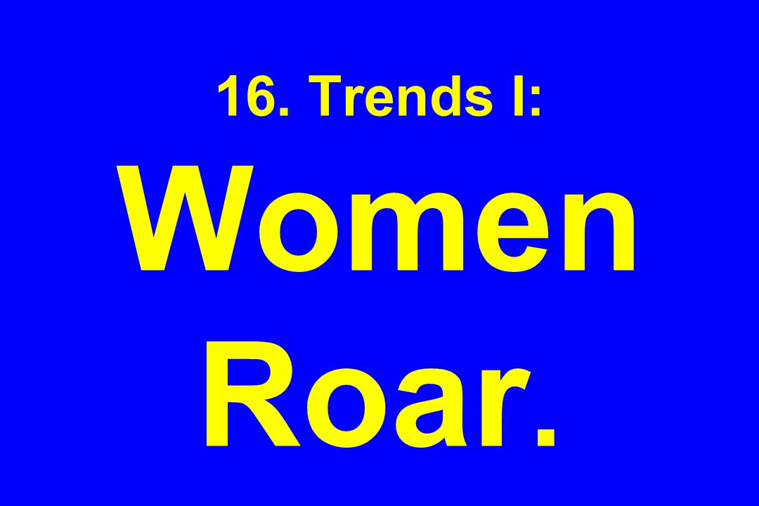 16. Trends I: Women Roar.