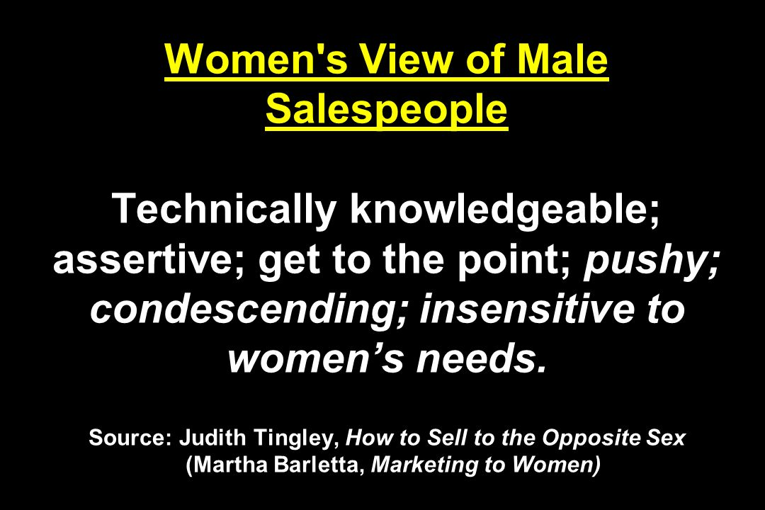 Women s View of Male Salespeople Technically knowledgeable; assertive; get to the point; pushy; condescending; insensitive to women's needs.