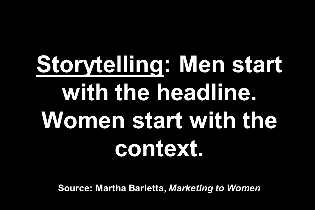 Storytelling: Men start with the headline. Women start with the context.
