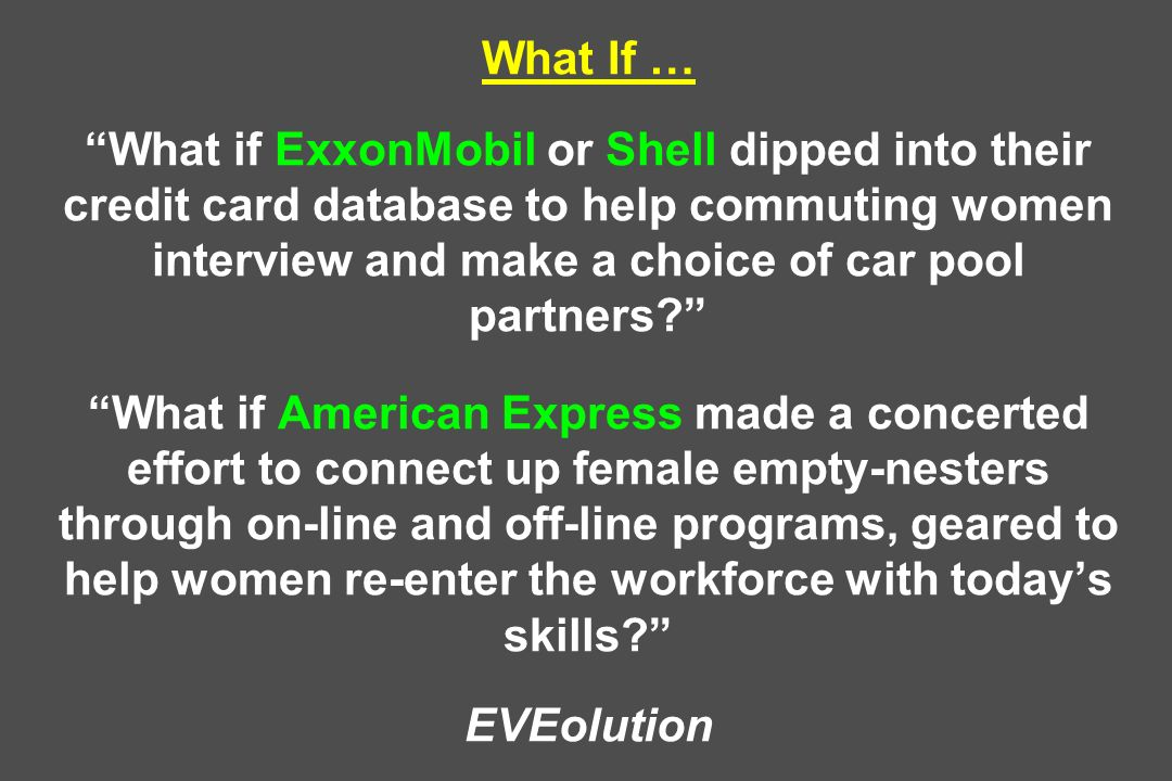 What If … What if ExxonMobil or Shell dipped into their credit card database to help commuting women interview and make a choice of car pool partners What if American Express made a concerted effort to connect up female empty-nesters through on-line and off-line programs, geared to help women re-enter the workforce with today's skills EVEolution