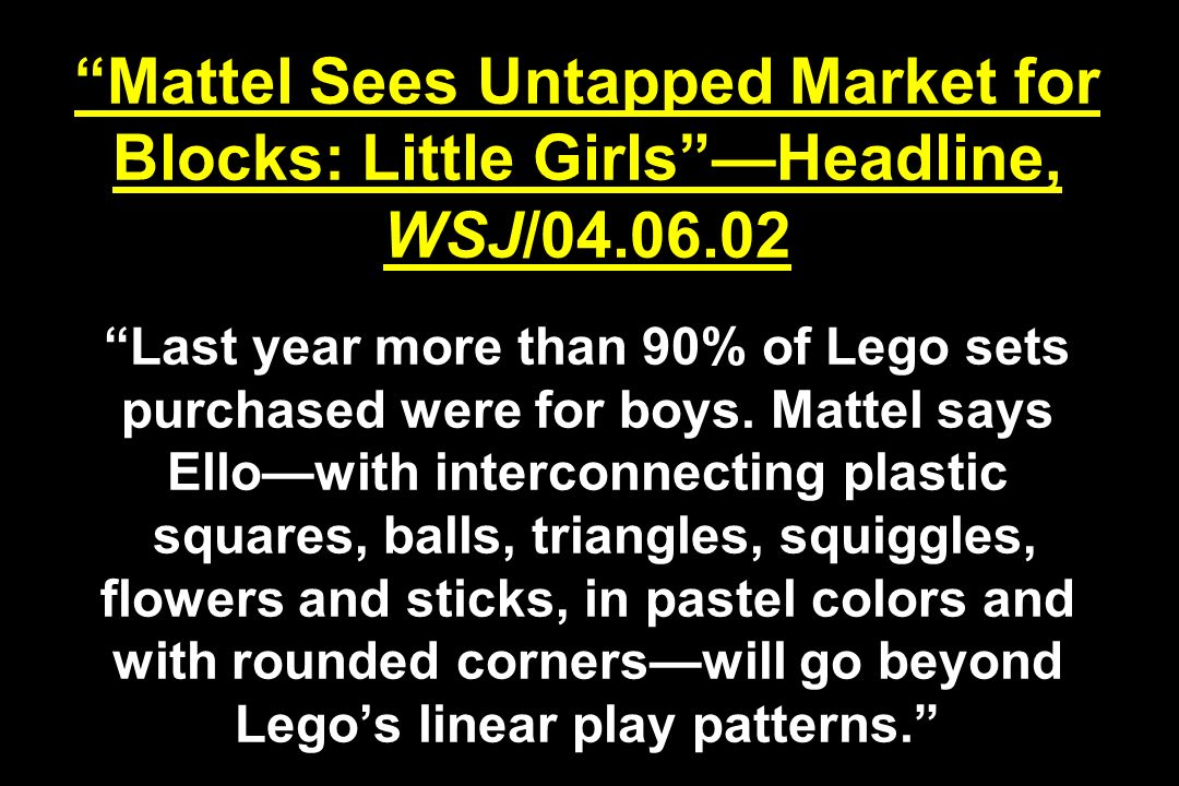 Mattel Sees Untapped Market for Blocks: Little Girls —Headline, WSJ/04.06.02 Last year more than 90% of Lego sets purchased were for boys.