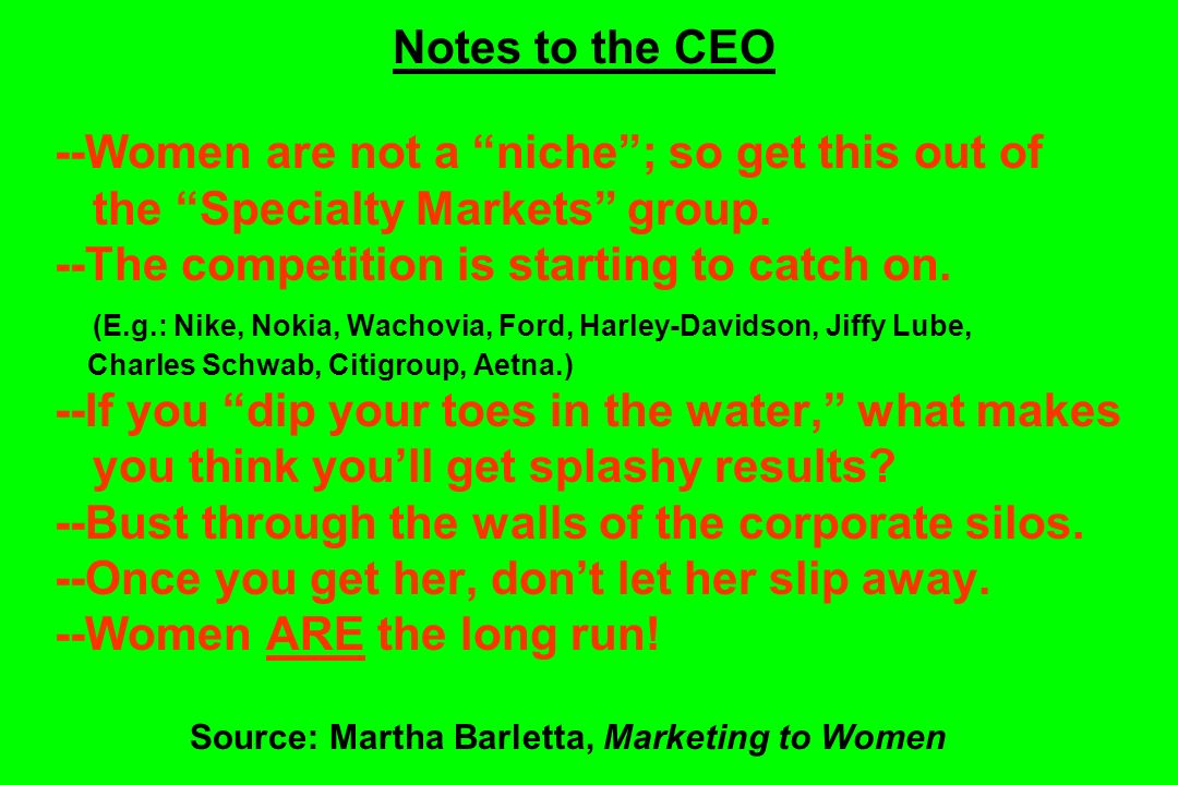 Notes to the CEO --Women are not a niche ; so get this out of the Specialty Markets group.
