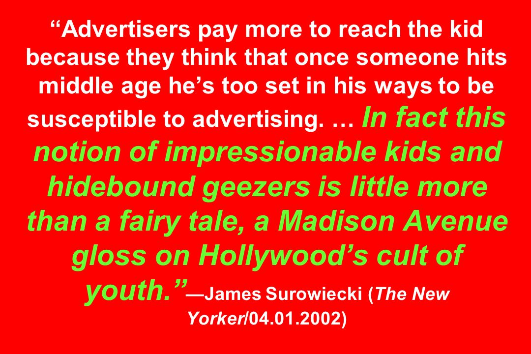 Advertisers pay more to reach the kid because they think that once someone hits middle age he's too set in his ways to be susceptible to advertising.