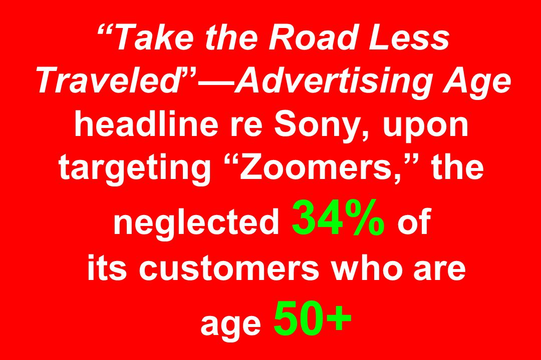 Take the Road Less Traveled —Advertising Age headline re Sony, upon targeting Zoomers, the neglected 34% of its customers who are age 50+