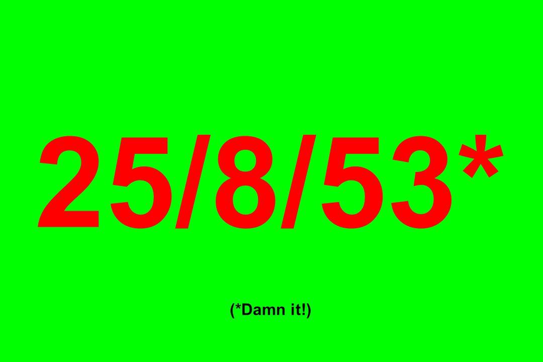 25/8/53* (*Damn it!)