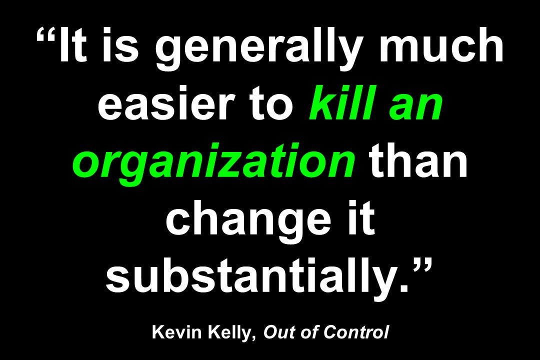 It is generally much easier to kill an organization than change it substantially. Kevin Kelly, Out of Control