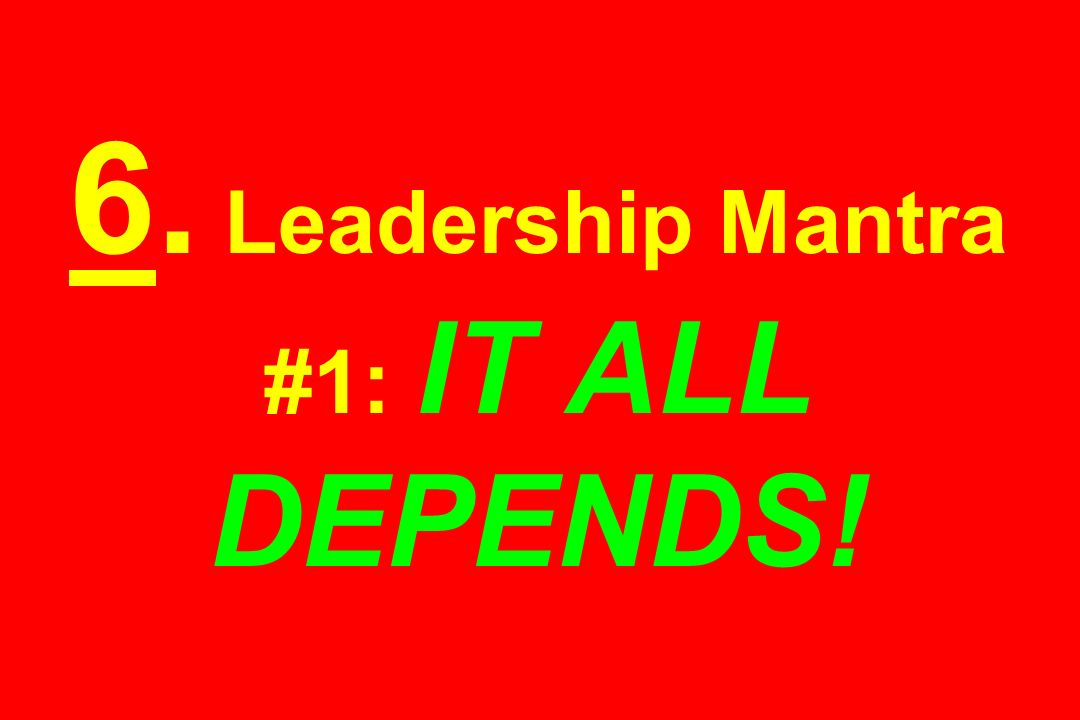 6. Leadership Mantra #1: IT ALL DEPENDS!