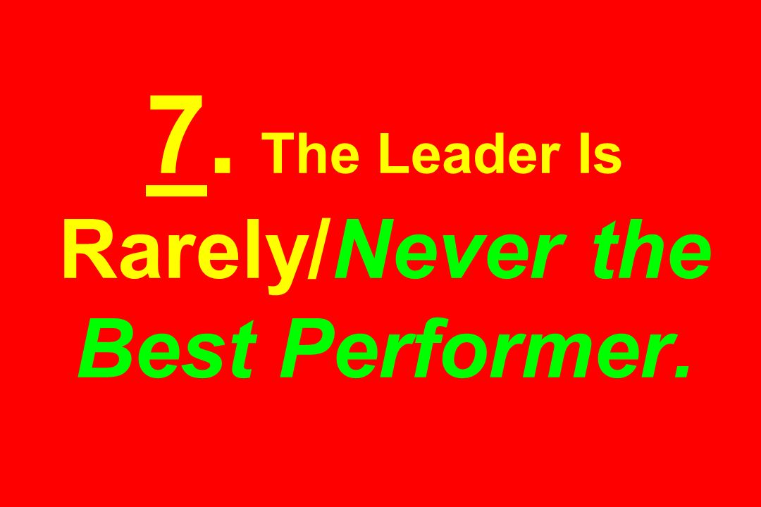 7. The Leader Is Rarely/Never the Best Performer.