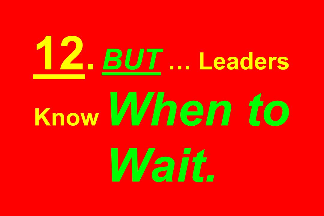 12. BUT … Leaders Know When to Wait.
