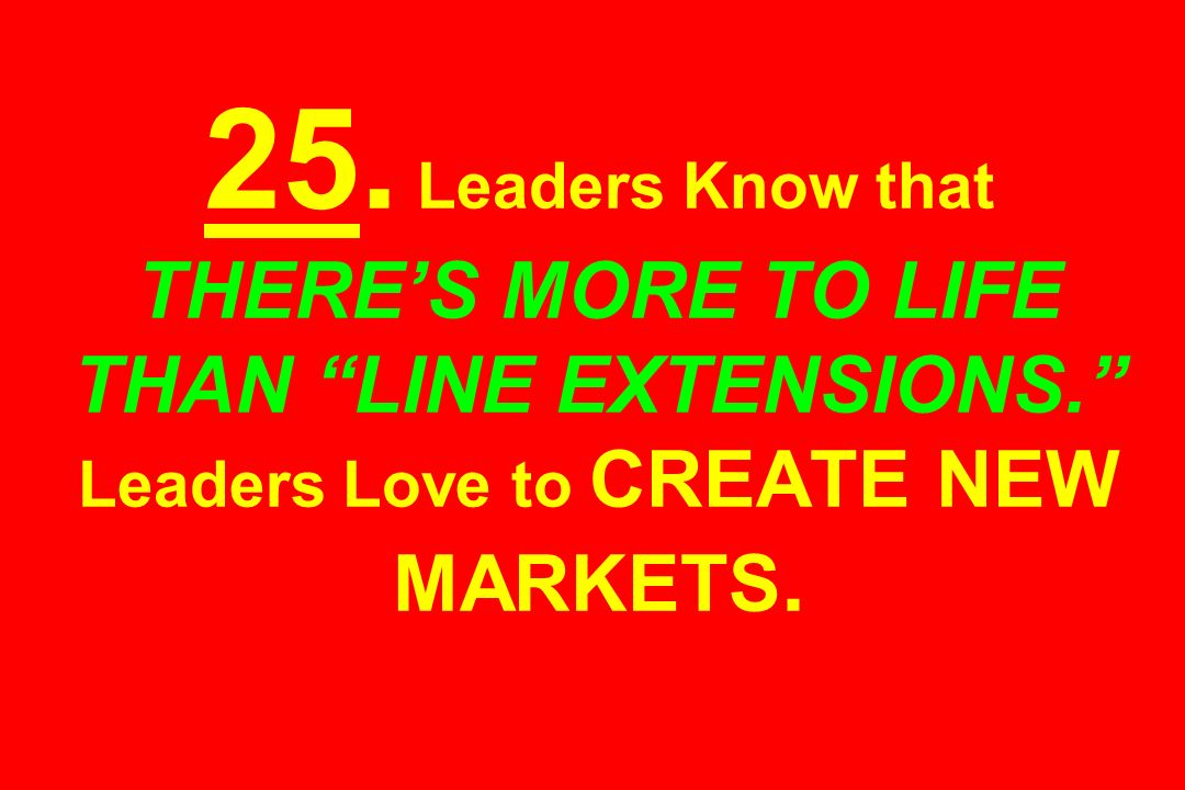 25. Leaders Know that THERE'S MORE TO LIFE THAN LINE EXTENSIONS