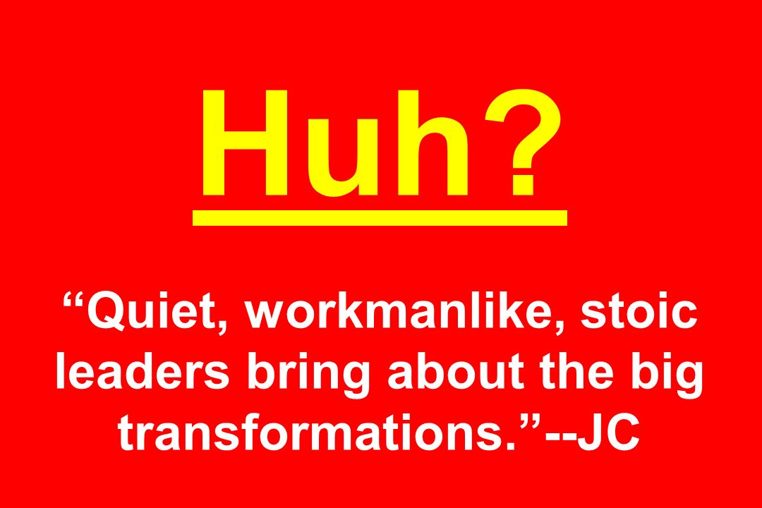Huh Quiet, workmanlike, stoic leaders bring about the big transformations. --JC