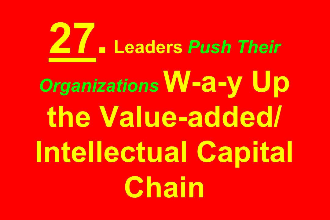 27. Leaders Push Their Organizations W-a-y Up the Value-added/ Intellectual Capital Chain