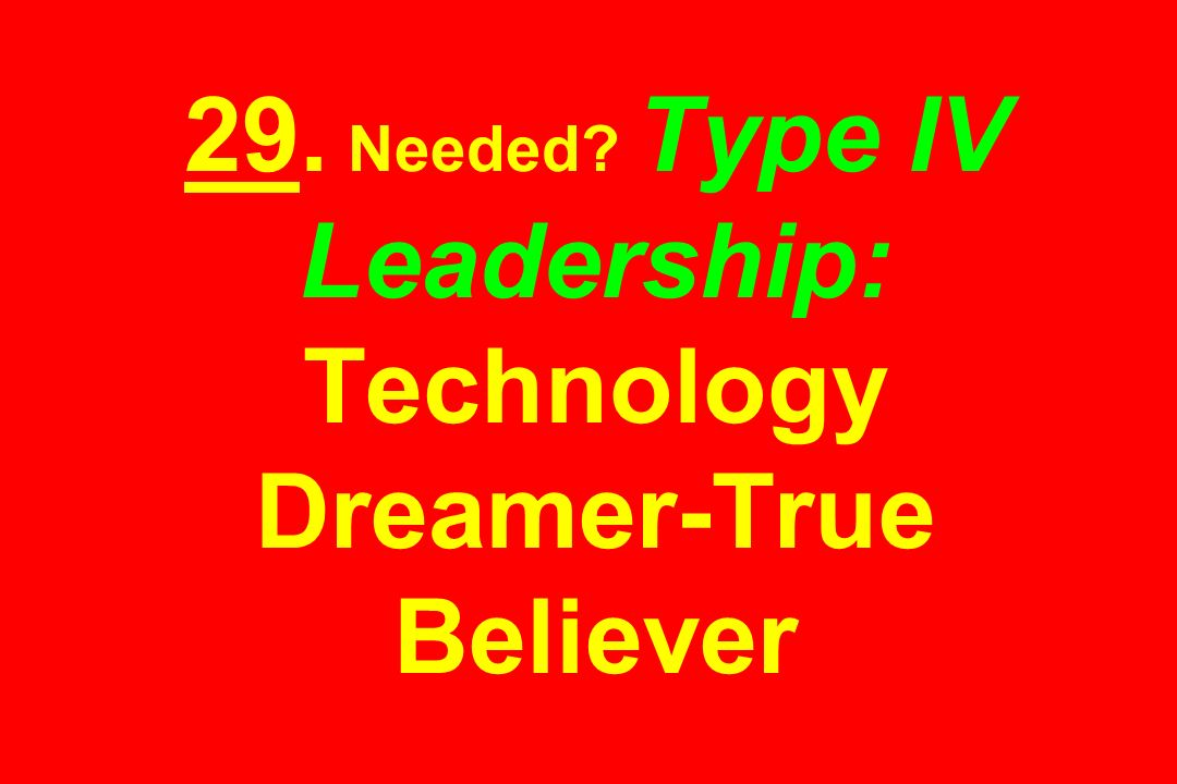 29. Needed Type IV Leadership: Technology Dreamer-True Believer