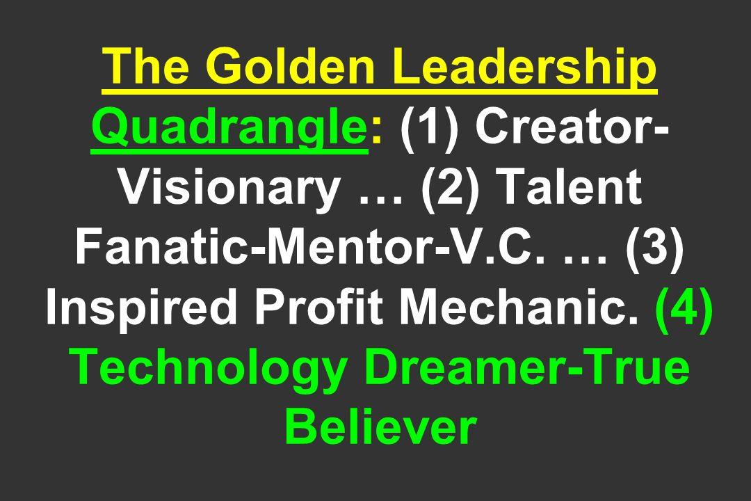 The Golden Leadership Quadrangle: (1) Creator-Visionary … (2) Talent Fanatic-Mentor-V.C.