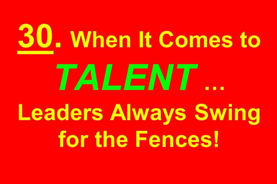 30. When It Comes to TALENT … Leaders Always Swing for the Fences!