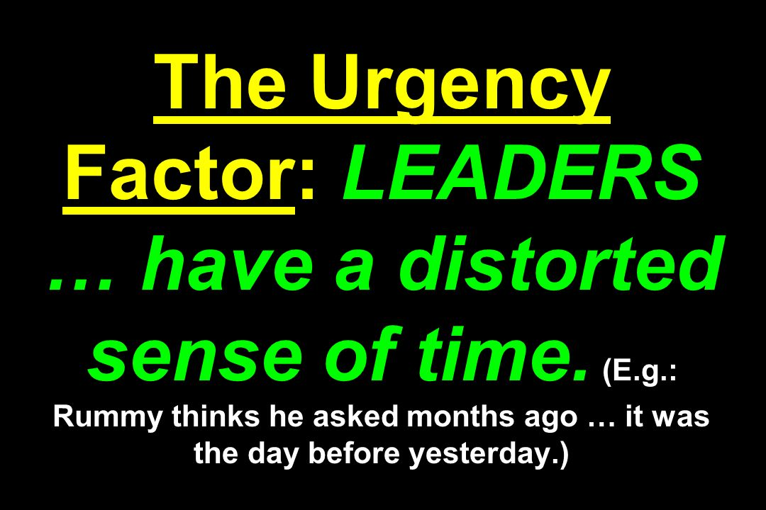 The Urgency Factor: LEADERS … have a distorted sense of time. (E. g