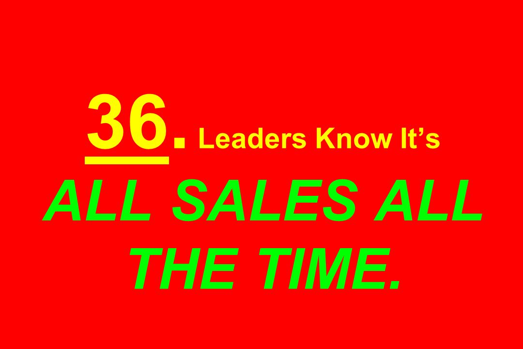 36. Leaders Know It's ALL SALES ALL THE TIME.