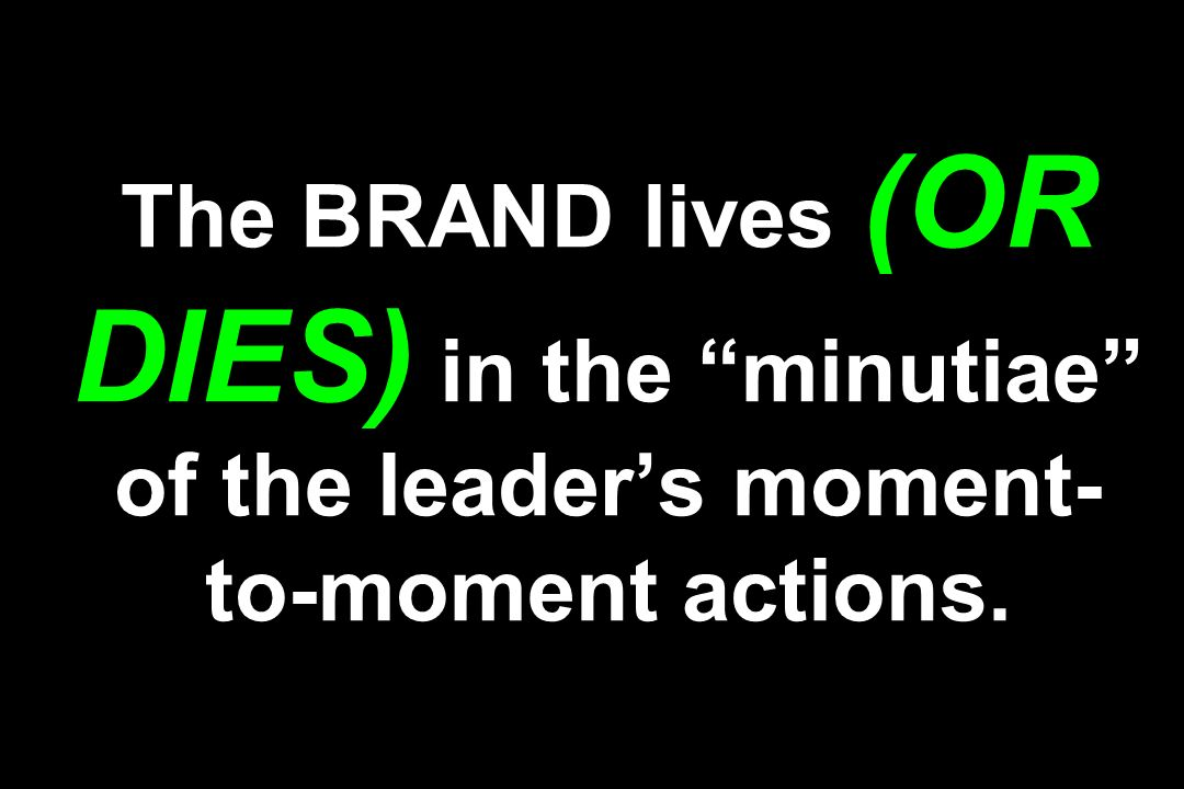 The BRAND lives (OR DIES) in the minutiae of the leader's moment-to-moment actions.