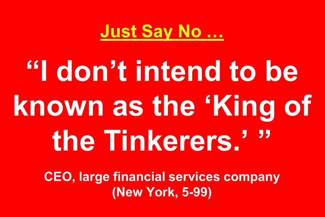 Just Say No … I don't intend to be known as the 'King of the Tinkerers.' CEO, large financial services company (New York, 5-99)