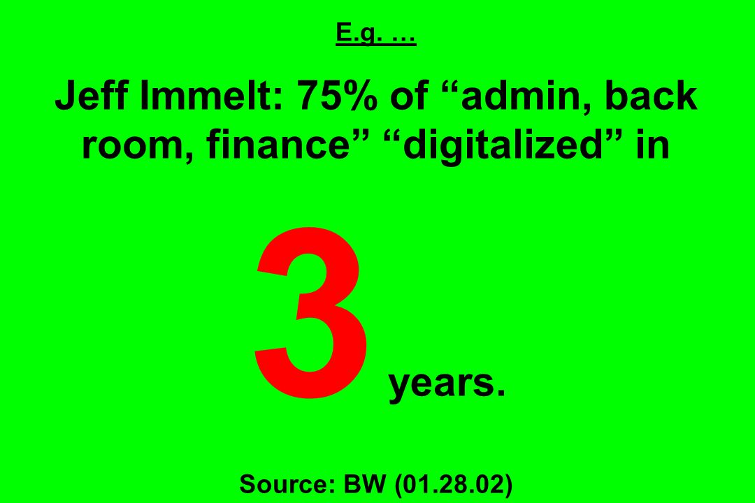 E.g. … Jeff Immelt: 75% of admin, back room, finance digitalized in 3 years.
